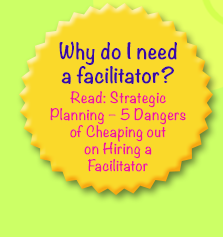 Why do I need a facilitator? Read: Strategic Planning – 5 Dangers of Cheaping out  on Hiring a Facilitator