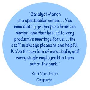 Catalyst Ranch is a spectacular venue... You immediately get people's brains in motion, and that has led to very productive meetings for us. . . the staff is always pleasant and helpful. We've thrown lots of curve balls, and every single employee hits them out of the park. - Kurt Vanderah, Gaspedal